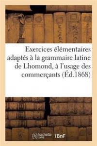 Exercices Elementaires Adaptes a la Grammaire Latine de Lhomond, A L'Usage Des Commercants (Ed.1868)