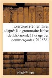 Exercices  l mentaires Adapt s   La Grammaire Latine de Lhomond,   l'Usage Des Commer ants ( d.1868)