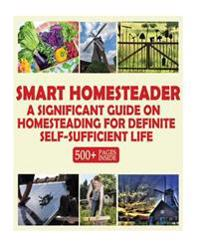 Smart Homesteader: A Significant Guide on Homesteading for Definite Self-Sufficient Life (Grow Own Food, Provide Own Energy, Build Own Fu