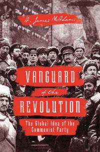 Vanguard of the Revolution: The Global Idea of the Communist Party