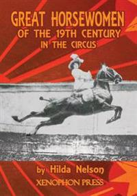 GREAT HORSEWOMEN OF THE 19TH CENTURY IN THE CIRCUS : and an Epilogue on Four Contemporary Ecuyeres