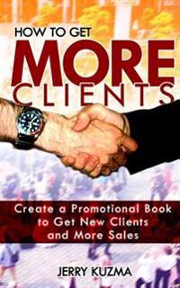 How to Get More Clients!: Create a Promotional Book to Get New Clients and More Sales and Book Yourself Solid.