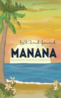 Lost and Found in the Land of Manana: Wildhearted Living in an Imperfect World
