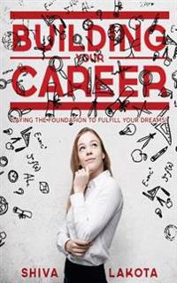 Building Your Career: Laying the Foundation to Fulfill Your Dreams!
