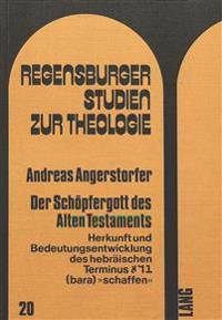Der Schoepfergott Des Alten Testaments: Herkunft Und Bedeutungsentwicklung Des Hebraeischen Terminus (Bara) -Schaffen-
