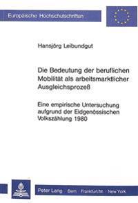Die Bedeutung Der Beruflichen Mobilitaet ALS Arbeitsmarktlicher Ausgleichsprozess: Eine Empirische Untersuchung Aufgrund Der Eidgenoessischen Volkszae