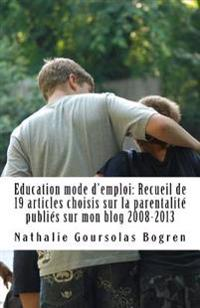 Education Mode D'Emploi: Recueil de 19 Articles Choisis Sur La Parentalite Publies Sur Mon Blog 2008-2013