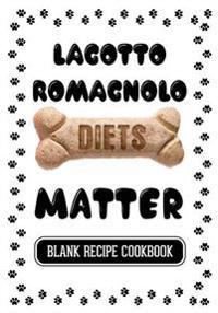 Lagotto Romagnolo Diets Matter: Pet Treats Cookbook, Blank Recipe Cookbook, 7 X 10, 100 Blank Recipe Pages