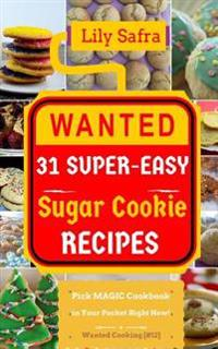 Wanted! 31 Super-Easy Sugar Cookie Recipes: Pick Magic Cookbook in Your Pocket Right Now! (Best Cookie Recipes, Gluten Free Cookies Cookbook, Sugar Co