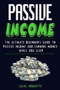 Passive Income: The Ultimate Beginner's Guide to Passive Income and Earning Money While You Sleep