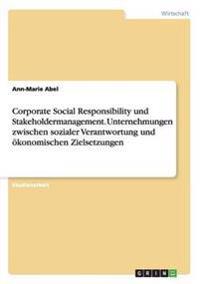 Corporate Social Responsibility Und Stakeholdermanagement. Unternehmungen Zwischen Sozialer Verantwortung Und Okonomischen Zielsetzungen