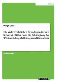 Die Volkerrechtlichen Grundlagen Fur Den Schutz Der Walder Und Die Bekampfung Der Wustenbildung ALS Beitrag Zum Klimaschutz
