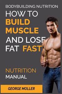 Bodybuilding Nutrition: How to Build Muscle and Lose Fat Fast: Nutrition Manual