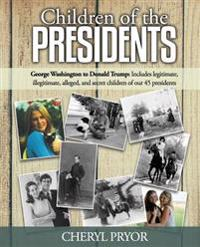 Children of the Presidents: George Washington to Donald Trump: Includes Legitimate, Illegitimate, Alleged, and Secret Children of Our 45 President
