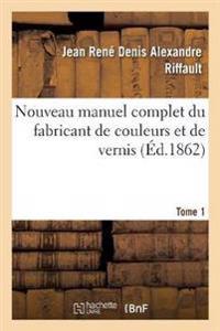 Nouveau Manuel Complet Du Fabricant de Couleurs Et de Vernis. Tome 1