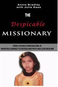 The Despicable Missionary: How a Young Christian Girl in Pakistan Learned to Defend Her Faith and Love Muslims