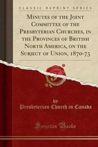 Minutes of the Joint Committee of the Presbyterian Churches, in the Provinces of British North America, on the Subject of Union, 1870-73 (Classic Reprint)