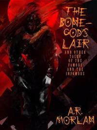 Bone-God's Lair and Other Tales of the Famous and the Infamous