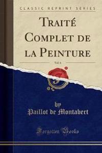 Traite Complet de la Peinture, Vol. 6 (Classic Reprint)