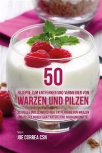 50 Rezepte Zum Entfernen Und Vermeiden Von Warzen Und Pilzen: Schnelle Und Schmerzfreie Entfernung Von Warzen Und Pilzen Durch Ganz Naturliche Nahrung