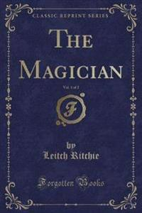 The Magician, Vol. 1 of 2 (Classic Reprint)