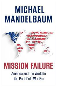 Mission Failure: America and the World in the Post-Cold War Era