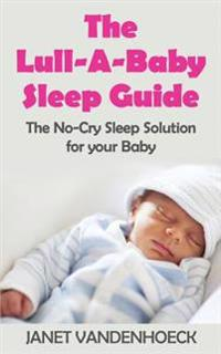 The Lull-A-Baby Sleep Guide 1: Part 1: The No-Cry Sleep Solution for Your Baby