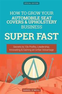 How to Grow Your Automobile Seat Covers & Upholstery Business Super Fast: Secrets to 10x Profits, Leadership, Innovation & Gaining an Unfair Advantage