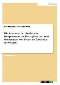 Wie Kann Man Berufsrelevante Kompetenzen Zur Konzeption Und Zum Management Von Events Im Tourismus Entwickeln?