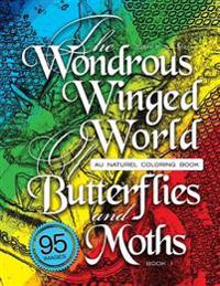 The Wondrous Winged World of Butterflies and Moths, Book 1: Au Naturel Coloring Book, 95 Images!