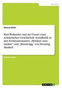"""Kurt Wallander Und Der Traum Einer Solidarischen Gesellschaft. Sozialkritik in Den Kriminalromanen """"m rdare Utan Ansikte Und """"brandv gg Von Henning Mankell"""