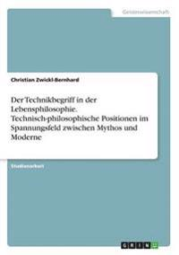 Der Technikbegriff in Der Lebensphilosophie. Technisch-Philosophische Positionen Im Spannungsfeld Zwischen Mythos Und Moderne