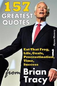 157 Greatest Quotes from Brian Tracy: Eat That Frog, Life, Goals, Procrastination, Time, Success