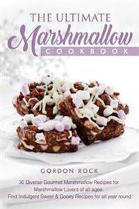 The Ultimate Marshmallow Cookbook: 30 Diverse Gourmet Marshmallow Recipes for Marshmallow Lovers of All Ages. Find Indulgent Sweet & Gooey Recipes for