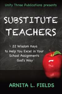 Substitute Teachers: 22 Wisdom Keys to Help You Excel in Your Schools Assignment God's Way