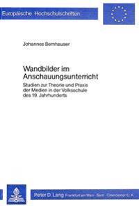 Wandbilder Im Anschauungsunterricht: Studien Zur Theorie Und Praxis Der Medien in Der Volksschule Des 19. Jahrhunderts