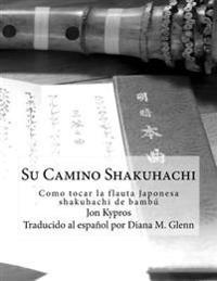 Su Camino Shakuhachi: Como Tocar La Flauta Japonesa Shakuhachi de Bambu