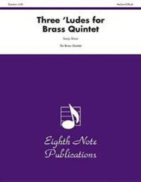 Three 'Ludes for Brass Quintet: Score & Parts