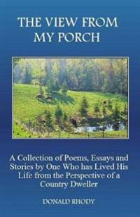 The View from My Porch: A Collection of Poems and Essays by One Who Has Lived His Life from the Perspective of a Country Dweller