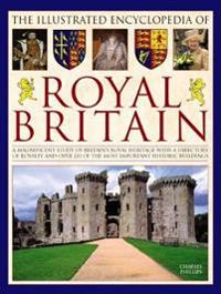 The Illustrated Encyclopedia of Royal Britain: A Magnificent Study of Britain's Royal Heritage with a Directory of Royalty and Over 120 of the Most Im