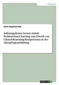 Selbstreguliertes Lernen Mittels Problem-Based Learning Zum Erwerb Von Clinical-Reasoning-Kompetenzen in Der Altenpflegeausbildung