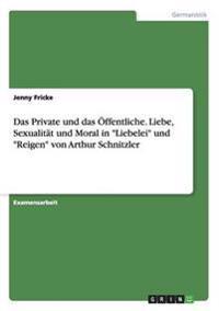 Das Private Und Das Offentliche. Liebe, Sexualitat Und Moral in Liebelei Und Reigen Von Arthur Schnitzler