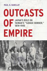 "Outcasts of Empire: Japan's Rule on Taiwan's ""savage Border,"" 1874-1945"