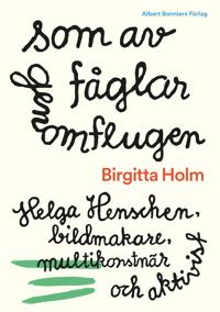 Som av fåglar genomflugen : Helga Henschen, bildmakare, multikonstnär och aktivist