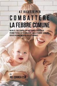 47 Ricette Per Combattere La Febbre Comune: Nutri Il Tuo Corpo Con I Nutrienti Giusti Per Permettergli Di Recuperare Dalla Febbre Comune Senza Ricorre