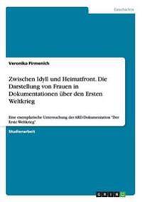 Zwischen Idyll Und Heimatfront. Die Darstellung Von Frauen in Dokumentationen Uber Den Ersten Weltkrieg
