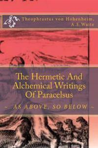 The Hermetic and Alchemical Writings of Paracelsus: As Above, So Below