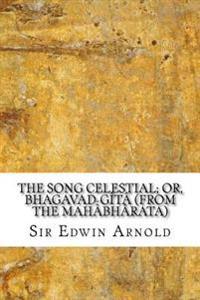 The Song Celestial; Or, Bhagavad-Gita (from the Mahabharata)