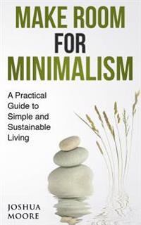 Make Room for Minimalism: A Practical Guide to Simple and Sustainable Living