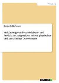 Verkurzung Von Produktlebens- Und Produktnutzungszyklen Mittels Physischer Und Psychischer Obsoleszenz
